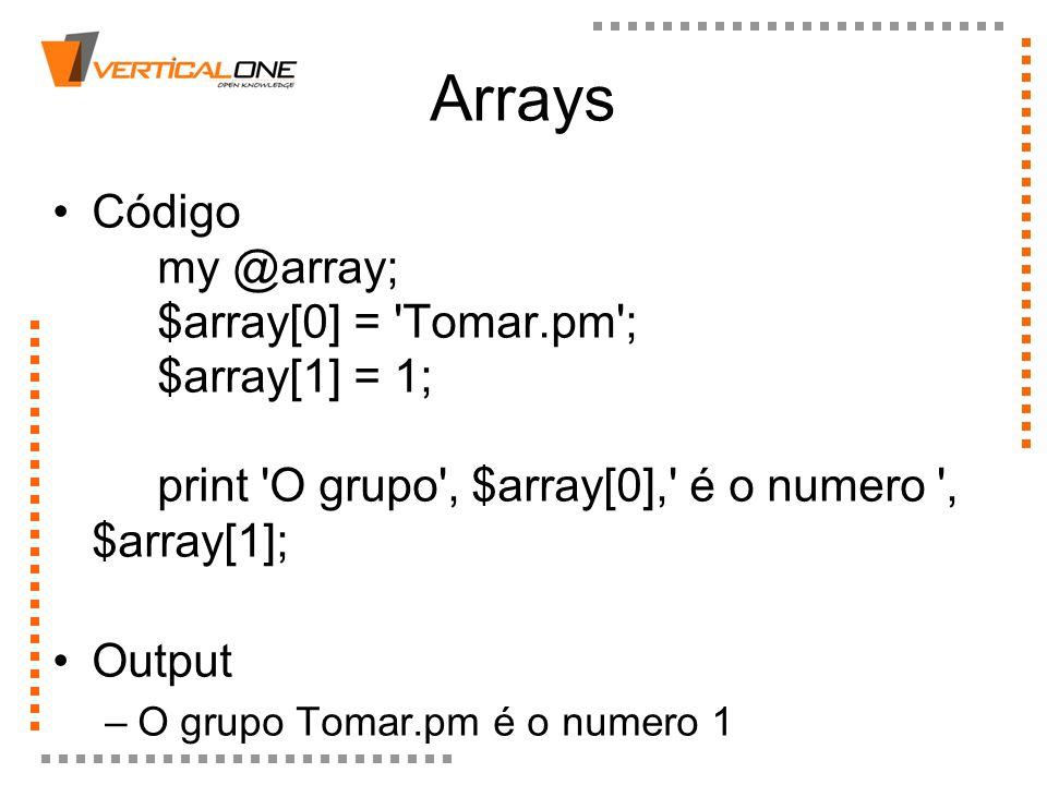ArraysCódigo my @array; $array[0] = Tomar.pm ; $array[1] = 1; print O grupo , $array[0], é o numero , $array[1];